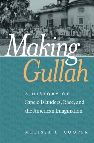 Making Gullah: A History of Sapelo Islanders, Race, and the American Imagination (The John Hope Franklin Series in Afric