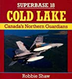 Cold Lake : Canada's Northern Guardians, Shaw, Robbie, 0850459109