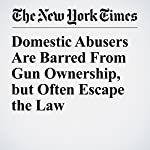 Domestic Abusers Are Barred From Gun Ownership, but Often Escape the Law | Sheryl Gay Stolberg