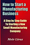 img - for How to Start a Manufacturing Business - A Step by Step Guide to Starting a New Small Manufacturing Company book / textbook / text book