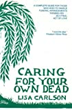 Caring for Your Own Dead : A Final Act of Love, Carlson, Lisa, 0942679016
