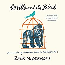 Gorilla and the Bird: A Memoir of Madness and a Mother's Love Audiobook by Zack McDermott Narrated by Zack McDermott