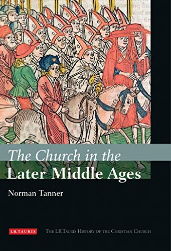 The Church in the Later Middle Ages: The I.B.Tauris History of the Christian Church (In The Later Middle Ages The Church)
