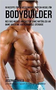 Book 50 Rezepte für selbstgemachte Protein-Riegel für Bodybuilder: Reg das Muskelwachstum ganz natürlich an ohne Kreatine oder Anabole Steroide