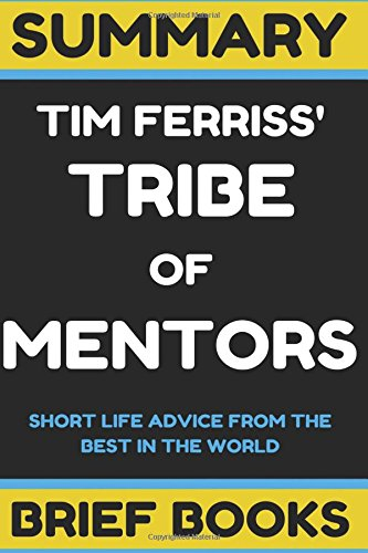 Summary: Tim Ferriss' Tribe of Mentors: Short Life Advice from the Best in the World