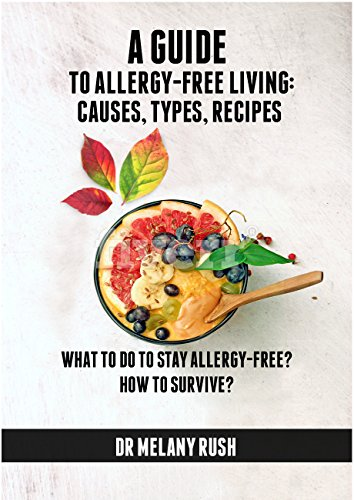 A GUIDE TO ALLERGY-FREE LIVING: CAUSES, TYPES, RECIPES. HOW TO SURVIVE?: WHAT TO DO TO STAY ALLERGY-FREE? by Dr Melany Rush
