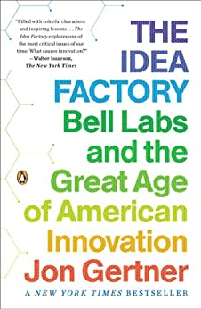 The Idea Factory: Bell Labs and the Great Age of American Innovation by [Gertner, Jon]