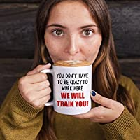 You Don't Have To Be Crazy To Work Here We Will Train You Mug - in use