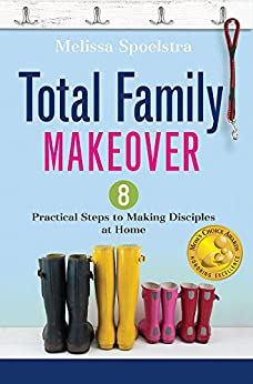 Total Family Makeover: 8 Practical Steps to Making Disciples at Home by [Spoelstra, Melissa]