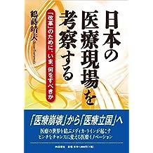 Nihon no Iryou Genba wo Kousatsu suru: Kaikaku no Tame ni Ima Nani wo Subekika (Japanese Edition)