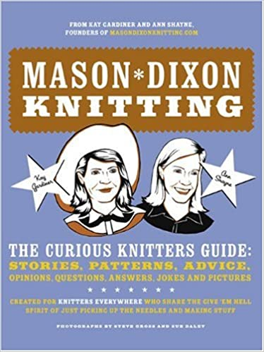 Mason*Dixon Knitting: The Curious Knitters' Guide - Stories, Patterns, Advice, Opinions, Questions, Answers, Jokes and Pictures