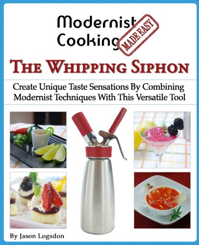 Modernist Cooking Made Easy: The Whipping Siphon: Create Unique Taste Sensations By Combining Modernist Techniques With This Versatile Tool by Jason Logsdon