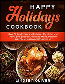 Happy Holidays Cookbook: Over 75 Quick, Easy and Delicious