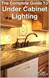 Kitchen Cabinets Design The Complete Guide to Under Cabinet Lighting