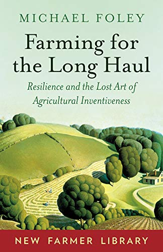 Farming for the Long Haul: Resilience and the Lost Art of Agricultural Inventiveness (New Farmer Library) by [Foley, Michael]