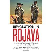 Revolution in Rojava: Democratic Autonomy and Women's Liberation in Syrian Kurdistan