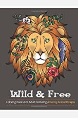 Wild & Free: Coloring Books For Adults Featuring Amazing Animal Designs (Wild & Free Adult Coloring books) (Volume 1) Paperback