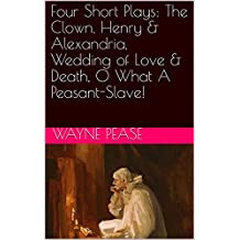Four Short Plays: The Clown, Henry & Alexandria, Wedding of Love & Death, O What A Peasant-Slave!