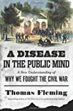 A Disease in the Public Mind: A New Understanding of Why We Fought the Civil War, Thomas Fleming, 0306821265