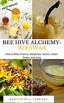 Bee Hive Alchemy-Beeswax: How to Make Creams, Deodorant, Salves, Vases, Soaps, and more by [Eskridge, A]