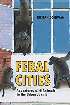 Feral Cities: Adventures with Animals in the Urban Jungle by [Donovan, Tristan]