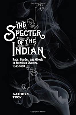 The Specter of the Indian: Race, Gender, and Ghosts in American Seances, 1848-1890 Hardcover – September 1, 2017 by Kathryn Troy