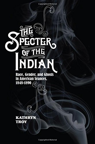 Download The Specter of the Indian: Race, Gender, and Ghosts in American Seances, 1848-1890 pdf