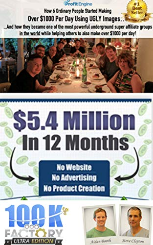 100k factory - How 6 ordinary people started Making Over $1,000 Per Day Using UGLY Images:  How They Became one of the most powerful underground super affiliate groups in the world helping others