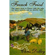 French Fried: One Man's Move to France with too many Animals and an Identity Thief Audiobook by Chris Dolley Narrated by Darren Stephens