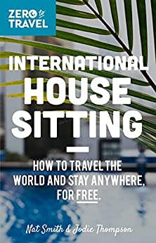 International House Sitting: How To Travel The World And Stay Anywhere, For FREE (Zero To Travel Book 1) by [Smith, Nat, Thompson, Jodie]