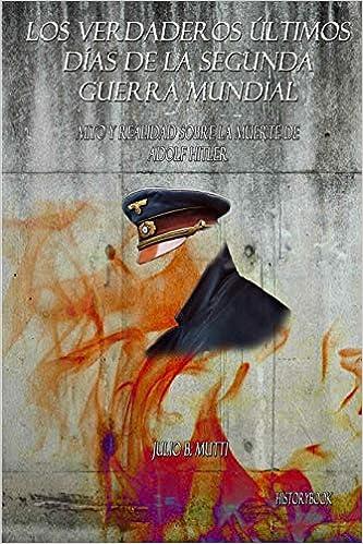 Mito y Realidad sobre la Muerte de Adolf Hitler Los verdaderos últimos días de la segunda guerra mundial: Amazon.es: Mutti, Julio B.: Libros