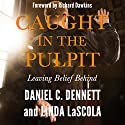 Caught in the Pulpit: Leaving Belief Behind Audiobook by Daniel C. Dennett, Linda LaScola Narrated by Daniel C. Dennett, Linda LaScola, Richard Dawkins