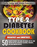 Type 2 Diabetes Cookbook: BREAKFAST and SMOOTHIES - 50 Diabetic-Friendly Low Carb, Low Sugar, Low Fat, High Protein Frittata, Breakfast Casserole, Pancakes, Oats and Smoothie Recipes