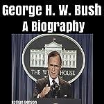 George H. W. Bush: A Biography | Nathan Benson