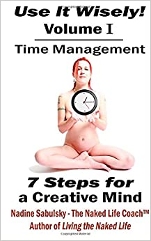 Book Use It Wisely!: Time Management, 7 Steps for a Creative Mind: Volume 1