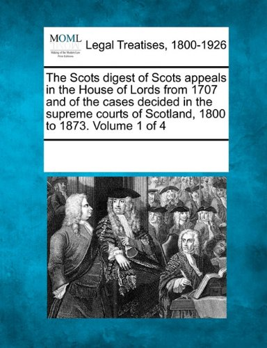Read Online The Scots digest of Scots appeals in the House of Lords from 1707 and of the cases decided in the supreme courts of Scotland, 1800 to 1873. Volume 1 of 4 pdf epub