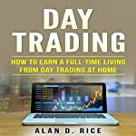 Day Trading: How to Earn a Full-Time Living from Day Trading at Home | Alan D. Rice
