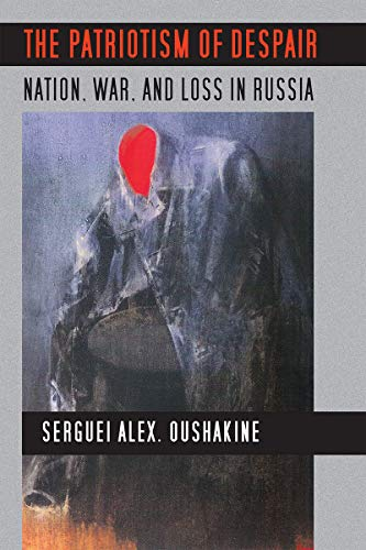 The Patriotism of Despair: Nation, War, and Loss in Russia (Culture and Society after Socialism)