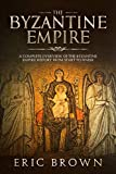 The Byzantine Empire: A Complete Overview Of The Byzantine Empire History from Start to Finish (Ancient Civilizations Book 3)