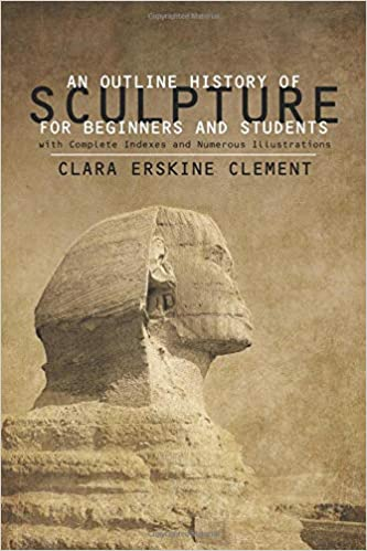An Outline History of Sculpture for Beginners and Students with Complete Indexes and Numerous Illustrations