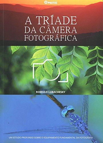 A Tríade da Câmera Fotográfica. Um Estudo Profundo Sobre o Equipamento Fundamental da Fotografia