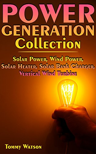 Power Generation Collection: Solar Power, Wind Power, Solar Heater, Solar Bank Charger, Vertical Wind Turbine: (Off-Grid Living, Off-Grid Power) by [Watson, Tommy ]