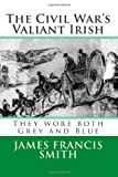 The Civil War's Valiant Irish, James Francis Smith, 1491232048