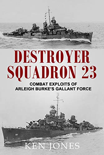 Destroyer Wwii - Destroyer Squadron 23: Combat Exploits of Arleigh Burke's Gallant Force