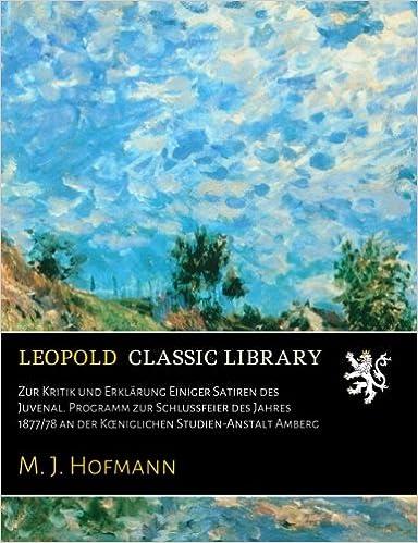 Book Zur Kritik und Erklärung Einiger Satiren des Juvenal. Programm zur Schlussfeier des Jahres 1877/78 an der Kœniglichen Studien-Anstalt Amberg