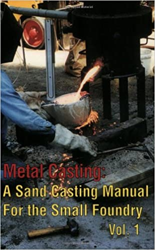 Metal Casting: A Sand Casting Manual for the Small Foundry, Vol  1
