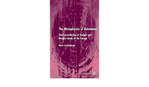 The Metaphysics of Autonomy: The Reconciliation of Ancient and Modern Ideals of the Person