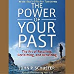 The Power of Your Past: The Art of Recalling, Recasting, and Reclaiming | John P. Schuster