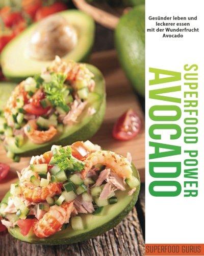 Superfood Power: Avocado: Gesünder leben und leckerer essen mit der Wunderfrucht Avocado