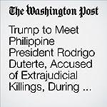 Trump to Meet Philippine President Rodrigo Duterte, Accused of Extrajudicial Killings, During Asian Visit | Anne Gearan